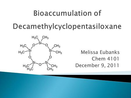 Melissa Eubanks Chem 4101 December 9, 2011.  Silicones are widely used in the personal care and cosmetics industry  Persistence in environment  Decamethylcyclopentasiloxane.