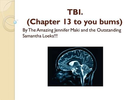 TBI. (Chapter 13 to you bums) By The Amazing Jennifer Maki and the Outstanding Samantha Loeks!!!
