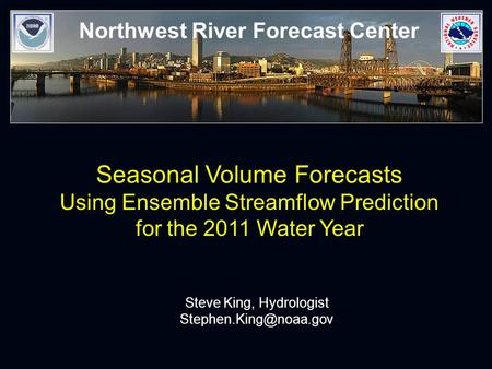 Northwest River Forecast Center Seasonal Volume Forecasts Using Ensemble Streamflow Prediction for the 2011 Water Year Steve King, Hydrologist