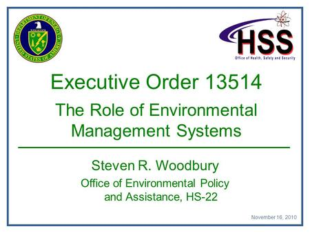 Executive Order 13514 The Role of Environmental Management Systems Steven R. Woodbury Office of Environmental Policy and Assistance, HS-22 November 16,