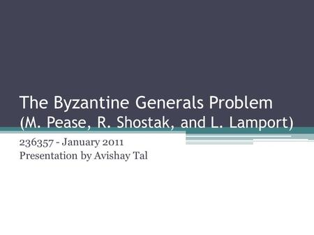 The Byzantine Generals Problem (M. Pease, R. Shostak, and L. Lamport) 236357 - January 2011 Presentation by Avishay Tal.