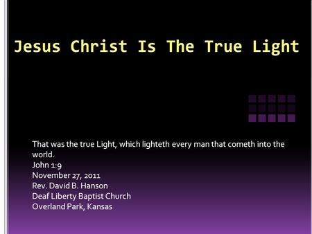 That was the true Light, which lighteth every man that cometh into the world. John 1:9 November 27, 2011 Rev. David B. Hanson Deaf Liberty Baptist Church.