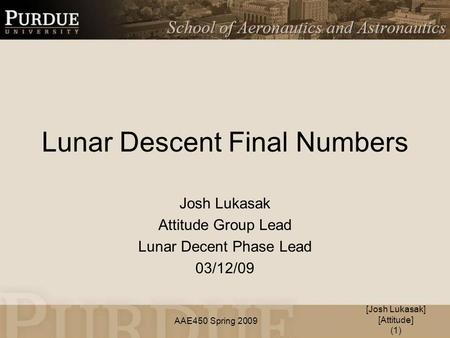AAE450 Spring 2009 Lunar Descent Final Numbers Josh Lukasak Attitude Group Lead Lunar Decent Phase Lead 03/12/09 [Josh Lukasak] [Attitude] (1)
