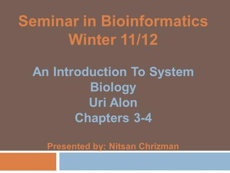 Seminar in Bioinformatics Winter 11/12 An Introduction To System Biology Uri Alon Chapters 3-4 Presented by: Nitsan Chrizman.