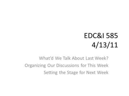 EDC&I 585 4/13/11 What'd We Talk About Last Week? Organizing Our Discussions for This Week Setting the Stage for Next Week.