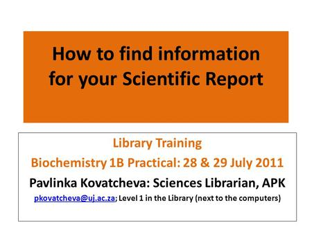 How to find information for your Scientific Report Library Training Biochemistry 1B Practical: 28 & 29 July 2011 Pavlinka Kovatcheva: Sciences Librarian,