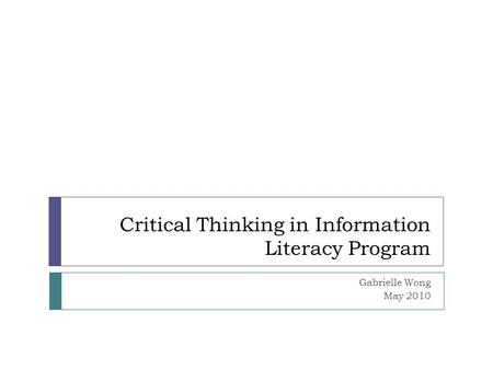 Critical Thinking in Information Literacy Program Gabrielle Wong May 2010.