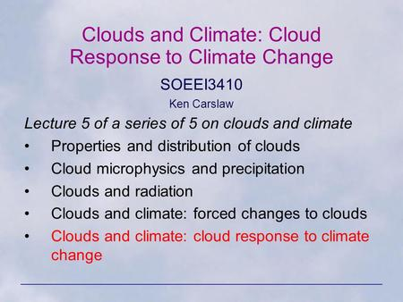 Clouds and Climate: Cloud Response to Climate Change SOEEI3410 Ken Carslaw Lecture 5 of a series of 5 on clouds and climate Properties and distribution.