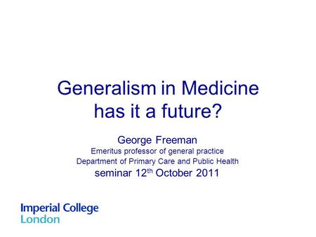 Generalism in Medicine has it a future? George Freeman Emeritus professor of general practice Department of Primary Care and Public Health seminar 12 th.