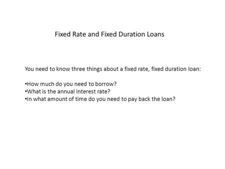 Fixed Rate and Fixed Duration Loans You need to know three things about a fixed rate, fixed duration loan: How much do you need to borrow? What is the.