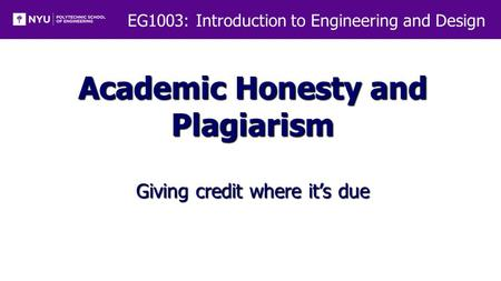 EG1003: Introduction to Engineering and Design Academic Honesty and Plagiarism Giving credit where it's due.