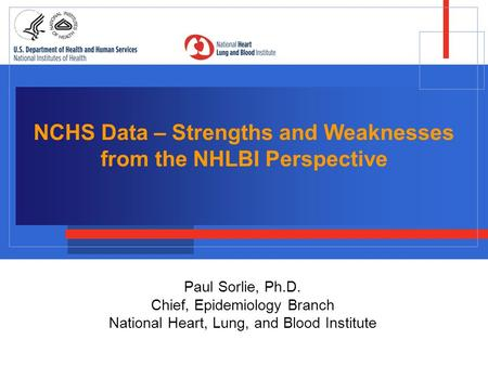 NCHS Data – Strengths and Weaknesses from the NHLBI Perspective Paul Sorlie, Ph.D. Chief, Epidemiology Branch National Heart, Lung, and Blood Institute.