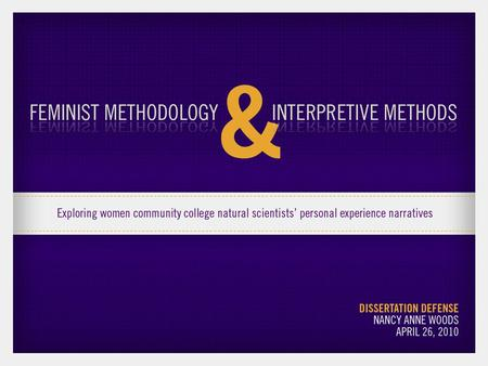 Feminist methodology & interpretive methods: Exploring women community college natural scientists' personal experience narratives Dissertation Defense.