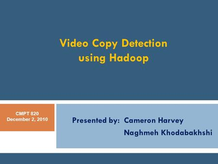CMPT-884 Jan 18, 2010 Video Copy Detection using Hadoop Presented by: Cameron Harvey Naghmeh Khodabakhshi CMPT 820 December 2, 2010.