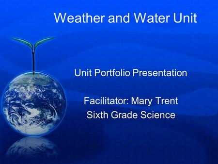 Weather and Water Unit Unit Portfolio Presentation Facilitator: Mary Trent Sixth Grade Science.