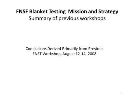 FNSF Blanket Testing Mission and Strategy Summary of previous workshops 1 Conclusions Derived Primarily from Previous FNST Workshop, August 12-14, 2008.
