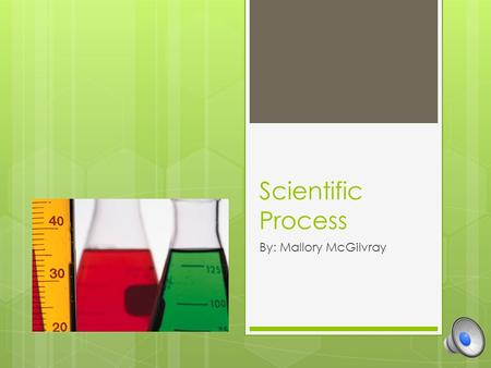 Scientific Process By: Mallory McGilvray What is the scientific process? A series of steps to investigate a scientific problem. Figure out the problem.