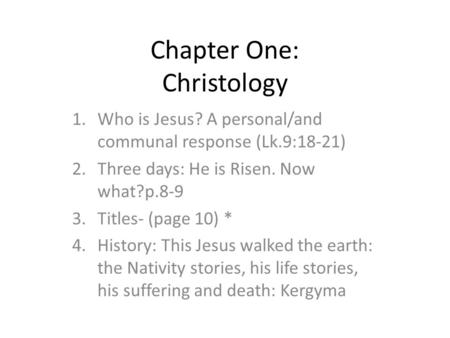 Chapter One: Christology 1.Who is Jesus? A personal/and communal response (Lk.9:18-21) 2.Three days: He is Risen. Now what?p.8-9 3.Titles- (page 10) *