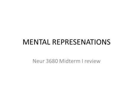 MENTAL REPRESENATIONS Neur 3680 Midterm I review.