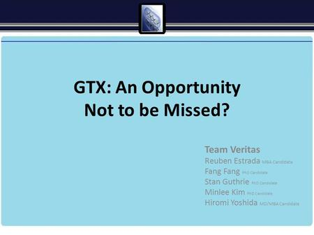 GTX: An Opportunity Not to be Missed? Team Veritas Reuben Estrada MBA Candidate Fang Fang PhD Candidate Stan Guthrie PhD Candidate Minlee Kim PhD Candidate.