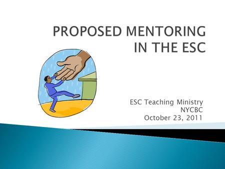ESC Teaching Ministry NYCBC October 23, 2011.  To inform participants of a proposed ESC Mentoring Initiative  To receive feedback from participants.