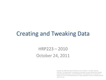 1 Creating and Tweaking Data HRP223 – 2010 October 24, 2011 Copyright © 1999-2011 Leland Stanford Junior University. All rights reserved. Warning: This.
