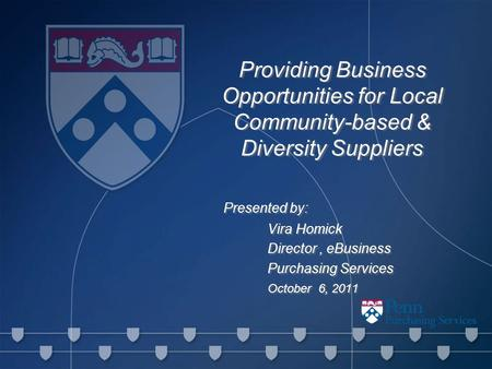 Providing Business Opportunities for Local Community-based & Diversity Suppliers Presented by: Vira Homick Director, eBusiness Purchasing Services October.