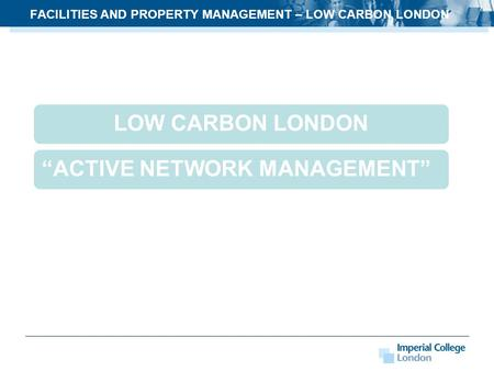 "FACILITIES AND PROPERTY MANAGEMENT – LOW CARBON LONDON LOW CARBON LONDON""ACTIVE NETWORK MANAGEMENT"""