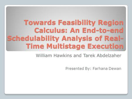 Towards Feasibility Region Calculus: An End-to-end Schedulability Analysis of Real- Time Multistage Execution William Hawkins and Tarek Abdelzaher Presented.