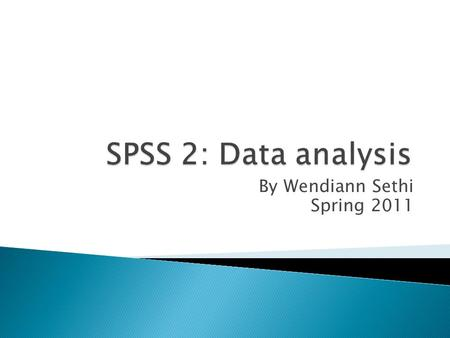 By Wendiann Sethi Spring 2011.  The second stages of using SPSS is data analysis. We will review descriptive statistics and then move onto other methods.