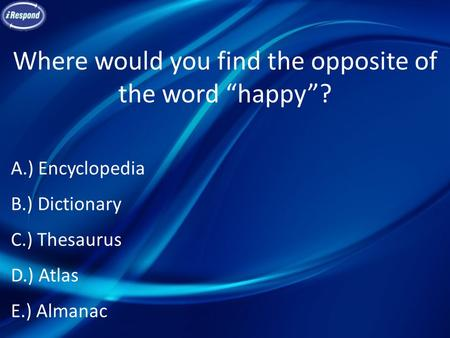 "Where would you find the opposite of the word ""happy""? A.) Encyclopedia B.) Dictionary C.) Thesaurus D.) Atlas E.) Almanac."