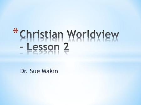 Dr. Sue Makin. * What is a worldview? * A worldview is a way of understanding the world and your place in it. * What does Christian worldview mean? *