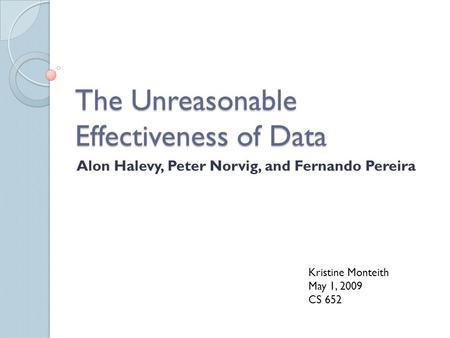 The Unreasonable Effectiveness of Data Alon Halevy, Peter Norvig, and Fernando Pereira Kristine Monteith May 1, 2009 CS 652.