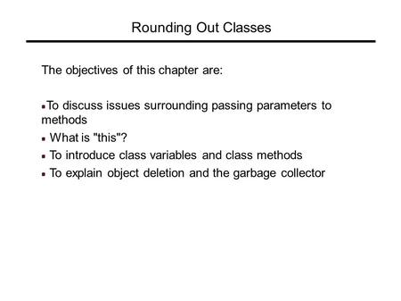 Rounding Out Classes The objectives of this chapter are: To discuss issues surrounding passing parameters to methods What is this? To introduce class.