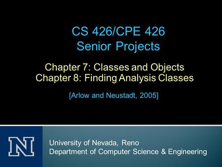 Chapter 7: Classes and Objects Chapter 8: Finding Analysis Classes [Arlow and Neustadt, 2005] CS 426/CPE 426 Senior Projects University of Nevada, Reno.