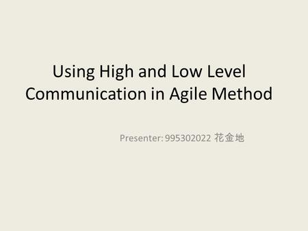 Using High and Low Level Communication in Agile Method Presenter: 995302022 花金地.