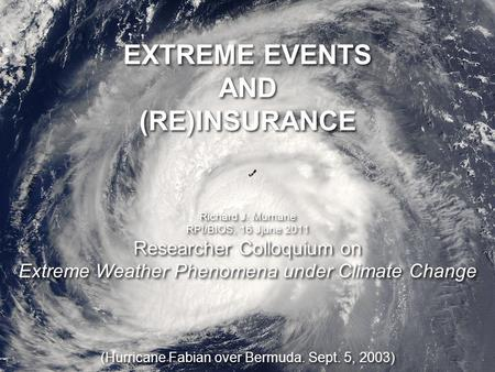 Researcher Colloquium on Extreme Weather Phenomena under Climate Change EXTREME EVENTS AND (RE)INSURANCE Richard J. Murnane RPI/BIOS, 16 Jjune 2011 Researcher.