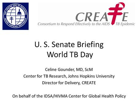 U. S. Senate Briefing World TB Day Celine Gounder, MD, ScM Center for TB Research, Johns Hopkins University Director for Delivery, CREATE On behalf of.