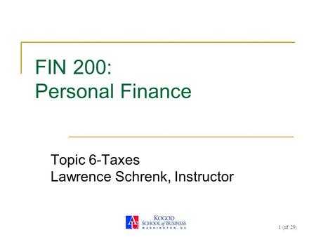1 (of 29) FIN 200: Personal Finance Topic 6-Taxes Lawrence Schrenk, Instructor.