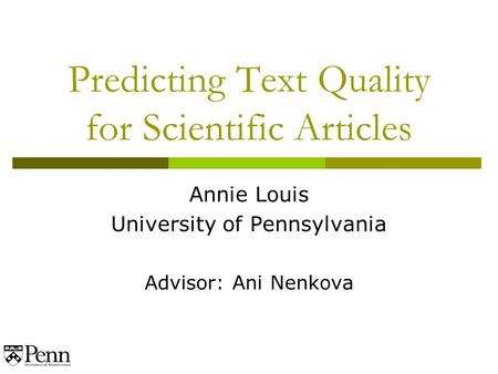 Predicting Text Quality for Scientific Articles Annie Louis University of Pennsylvania Advisor: Ani Nenkova.