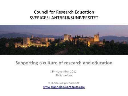 Council for Research Education SVERIGES LANTBRUKSUNIVERSITET Supporting a culture of research and education 8 th November 2011 Dr Anne Lee