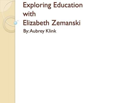 Exploring Education with Elizabeth Zemanski By: Aubrey Klink.