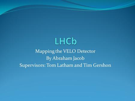 Mapping the VELO Detector By Abraham Jacob Supervisors: Tom Latham and Tim Gershon.