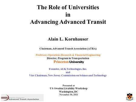 The Role of Universities in Advancing Advanced Transit Alain L. Kornhauser Chairman, Advanced Transit Association (ATRA) Professor, Operations Research.