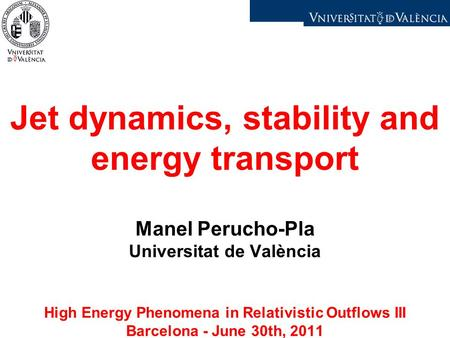 Jet dynamics, stability and energy transport Manel Perucho-Pla Universitat de València High Energy Phenomena in Relativistic Outflows III Barcelona - June.