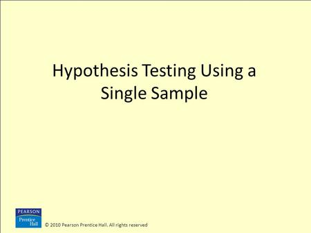 © 2010 Pearson Prentice Hall. All rights reserved Hypothesis Testing Using a Single Sample.
