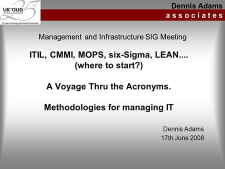 ITIL, CMMI, MOPS, six-Sigma, LEAN.... (where to start?) A Voyage Thru the Acronyms. Methodologies for managing IT Dennis Adams a s s o c i a t e s Management.