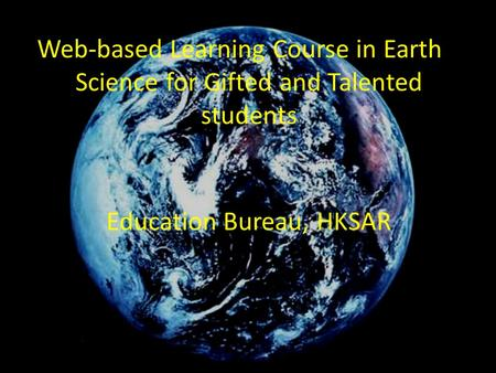 Web-based Learning Course in Earth Science for Gifted and Talented students Education Bureau, HKSAR.