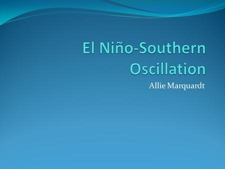 Allie Marquardt. Outline Overview of El Niño A Change in the Atmosphere Resulting Changes in the Ocean Sea Surface Temperature Thermocline Rossby Waves.