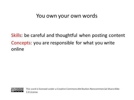 Skills: be careful and thoughtful when posting content Concepts: you are responsible for what you write online This work is licensed under a Creative Commons.